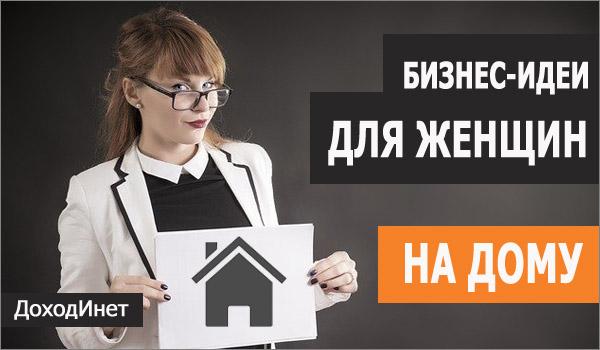 Бизнес-идеи на дому для женщин и девушек